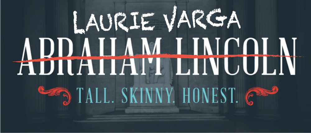 Laurie Varga (crossed out Abraham Lincoln). Tall. Skinny. Honest.