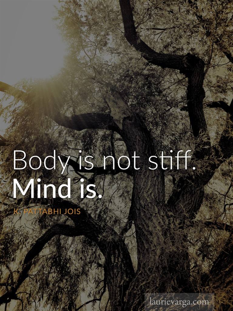 Body is not stiff. Mind is. | K. Pattabhi Jois | laurievarga.com
