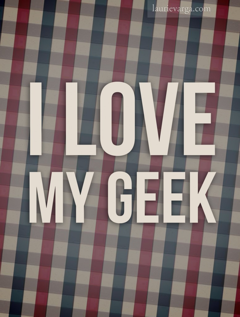 I love my geek | laurievarga.com